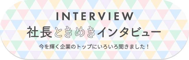 interview 社長ときめきインタビュー 今を輝く企業のトップにいろいろ聞きました!
